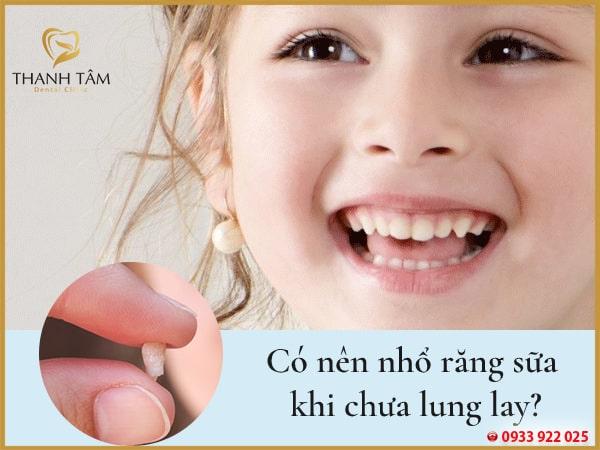 có nên nhổ răng sữa khi chưa lung lay