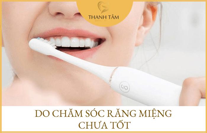 Chăm sóc răng miệng chưa tốt